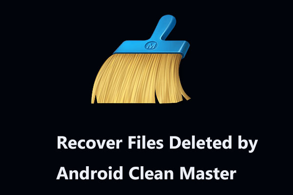 How Can You Recover Files Deleted by Android Clean Master? - MiniTool