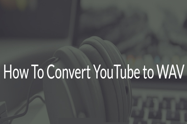 YouTube to WAV: How to Convert YouTube to WAV - MiniTool