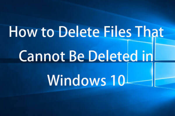 How to Force Delete a File That Cannot Be Deleted Windows 10 - MiniTool